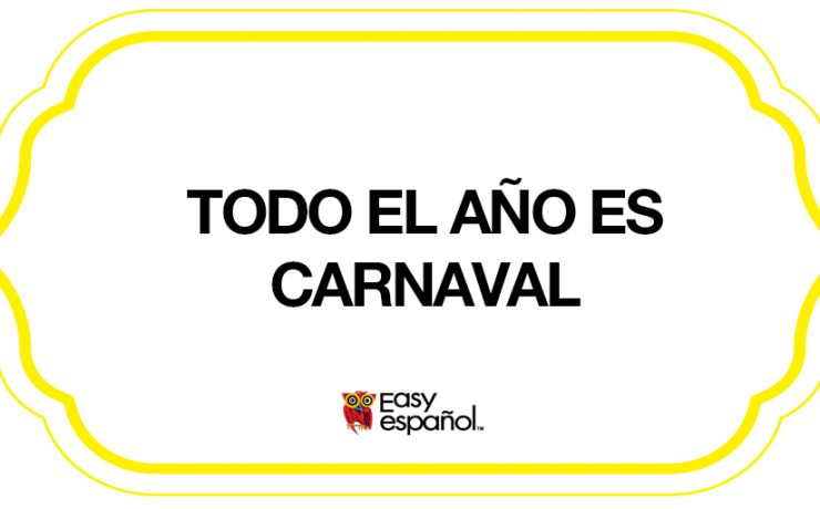 Saying of the day: Todo el año es carnaval - Easy Español