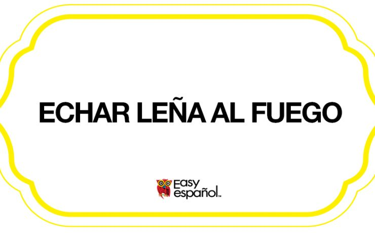Saying of the day: Echar leña al fuego - Easy Español