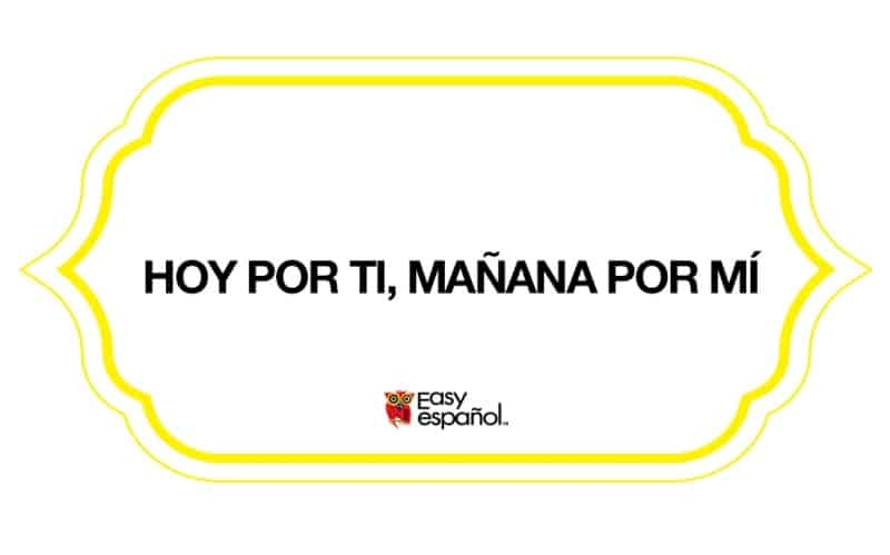 Saying of the day: Hoy por tí; mañana por mí - Easy Español