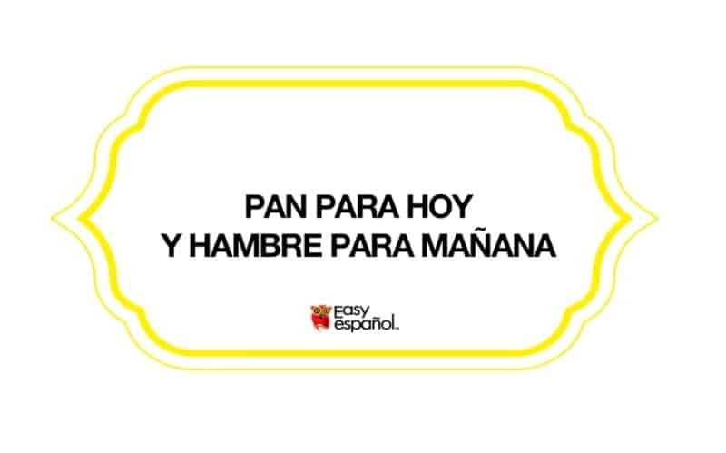 Saying of the day: Pan para hoy y hambre para mañana - Easy Español